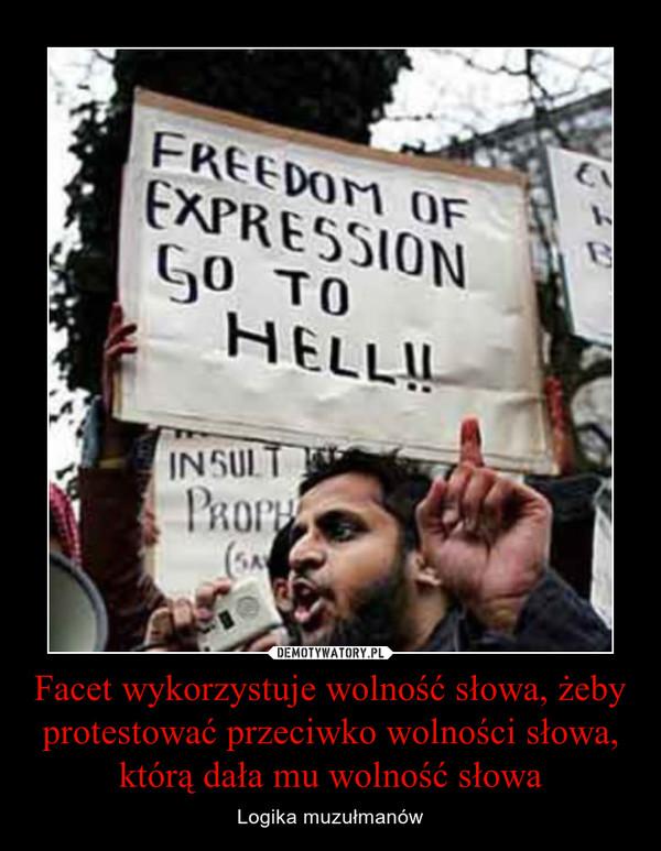 Facet wykorzystuje wolność słowa, żeby protestować przeciwko wolności słowa, którą dała mu wolność słowa – Logika muzułmanów