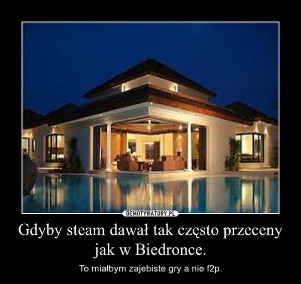 Gdyby steam dawał tak często przeceny jak w Biedronce. – To miałbym zajebiste gry a nie f2p.