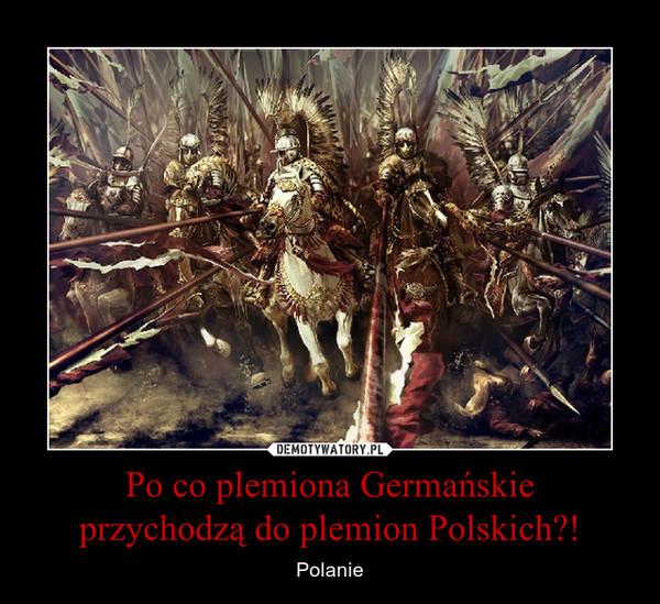 Po co plemiona Germańskieprzychodzą do plemion Polskich?! – Polanie
