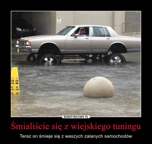 Śmialiście się z wiejskiego tuningu – Teraz on śmieje się z waszych zalanych samochodów