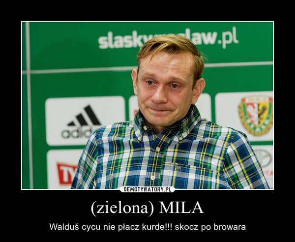 (zielona) MILA – Walduś cycu nie płacz kurde!!! skocz po browara
