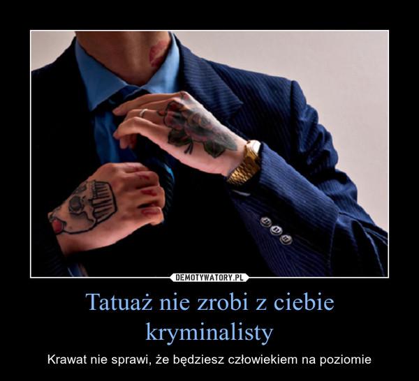 Tatuaż nie zrobi z ciebie kryminalisty – Krawat nie sprawi, że będziesz człowiekiem na poziomie