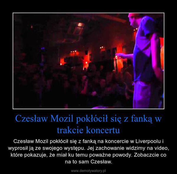 Czesław Mozil pokłócił się z fanką w trakcie koncertu – Czesław Mozil pokłócił się z fanką na koncercie w Liverpoolu i wyprosił ją ze swojego występu. Jej zachowanie widzimy na video, które pokazuje, że miał ku temu poważne powody. Zobaczcie co na to sam Czesław.