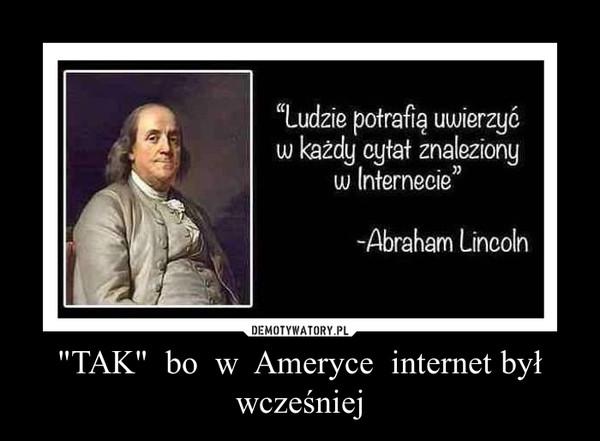 """""""TAK""""  bo  w  Ameryce  internet był wcześniej –"""