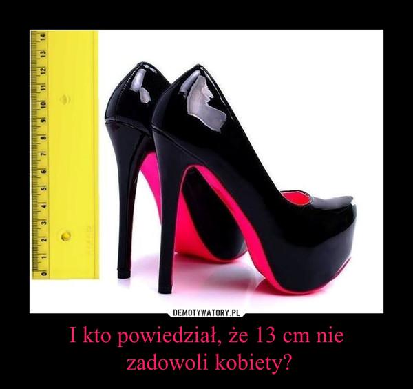 I kto powiedział, że 13 cm nie zadowoli kobiety? –