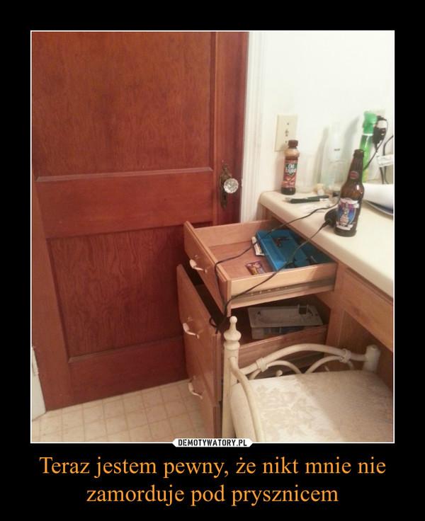 Teraz jestem pewny, że nikt mnie nie zamorduje pod prysznicem –