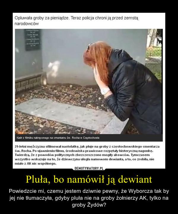 Pluła, bo namówił ją dewiant – Powiedzcie mi, czemu jestem dziwnie pewny, że Wyborcza tak by jej nie tłumaczyła, gdyby pluła nie na groby żołnierzy AK, tylko na groby Żydów?