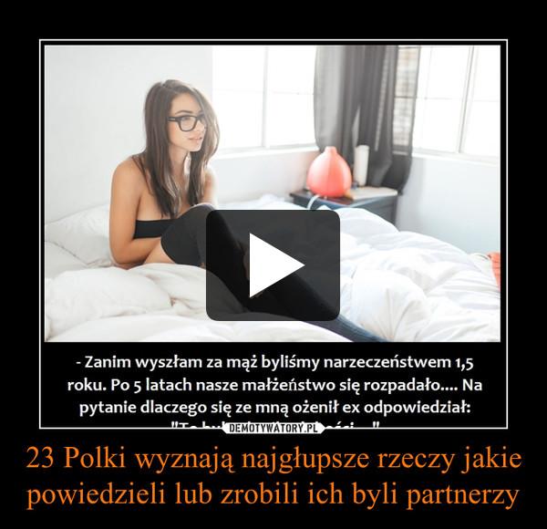 23 Polki wyznają najgłupsze rzeczy jakie powiedzieli lub zrobili ich byli partnerzy –