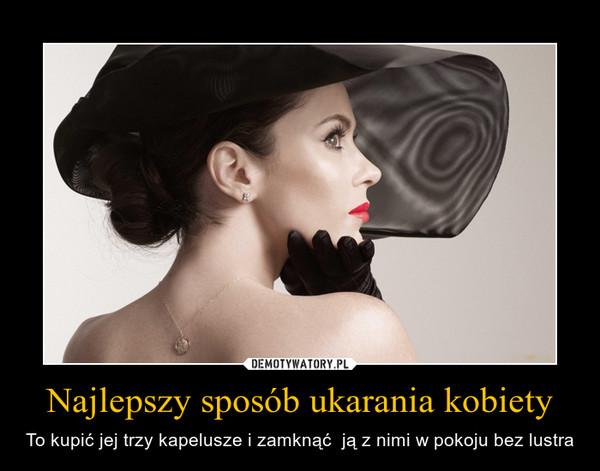 Najlepszy sposób ukarania kobiety – To kupić jej trzy kapelusze i zamknąć  ją z nimi w pokoju bez lustra