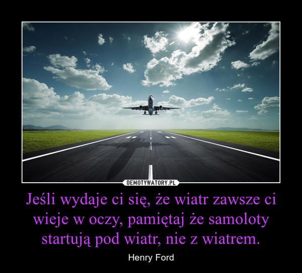 Jeśli wydaje ci się, że wiatr zawsze ci wieje w oczy, pamiętaj że samoloty startują pod wiatr, nie z wiatrem. – Henry Ford