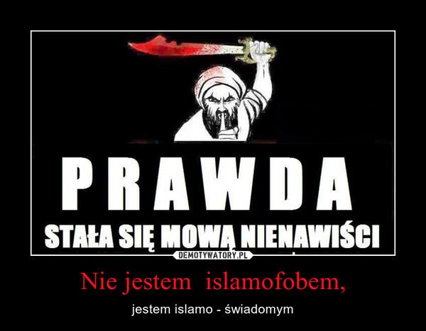 Nie jestem  islamofobem, – jestem islamo - świadomym
