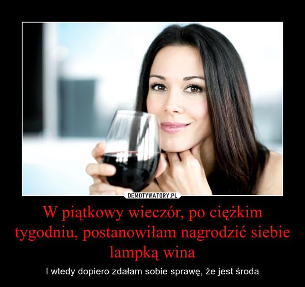 W piątkowy wieczór, po ciężkim tygodniu, postanowiłam nagrodzić siebie lampką wina – I wtedy dopiero zdałam sobie sprawę, że jest środa
