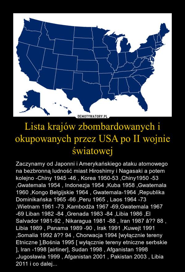 Lista krajów zbombardowanych i okupowanych przez USA po II wojnie światowej – Zaczynamy od Japonni i Amerykańskiego ataku atomowego na bezbronną ludność miast Hiroshimy i Nagasaki a potem kolejno -Chiny 1945 -46 , Korea 1950-53 ,Chiny1950 -53 ,Gwatemala 1954 , Indonezja 1954 ,Kuba 1958 ,Gwatemala 1960 ,Kongo Belgijskie 1964 , Gwatemala-1964 ,Republika Dominikańska 1965 -66 ,Peru 1965 , Laos 1964 -73 ,Wietnam 1961 -73 ,Kambodża 1967 -69,Gwatemala 1967 -69 Liban 1982 -84 ,Grenada 1983 -84 ,Libia 1986 ,El Salvador 1981-92 , Nikaragua 1981 -88 , Iran 1987 â?? 88 , Libia 1989 , Panama 1989 -90 , Irak 1991 ,Kuwejt 1991 ,Somalia 1992 â?? 94 , Chorwacja 1994 [wyłącznie tereny Etniczne ],Bośnia 1995 [ wyłącznie tereny etniczne serbskie ], Iran -1998 [airliner], Sudan 1998 , Afganistan 1998 ,Jugosławia 1999 , Afganistan 2001 , Pakistan 2003 , Libia 2011 i co dalej...