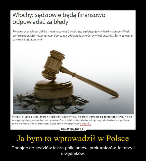 Ja bym to wprowadził w Polsce – Dodając do sędziów także policjantów, prokuratorów, lekarzy i urzędników.