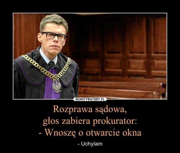 Rozprawa sądowa,głos zabiera prokurator:- Wnoszę o otwarcie okna – - Uchylam