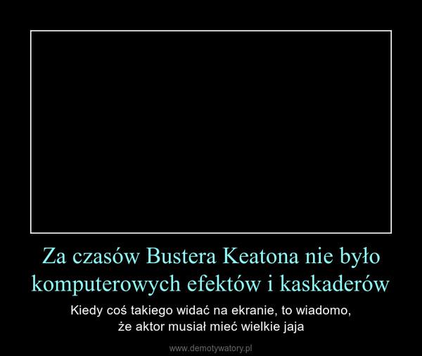 Za czasów Bustera Keatona nie było komputerowych efektów i kaskaderów – Kiedy coś takiego widać na ekranie, to wiadomo,że aktor musiał mieć wielkie jaja