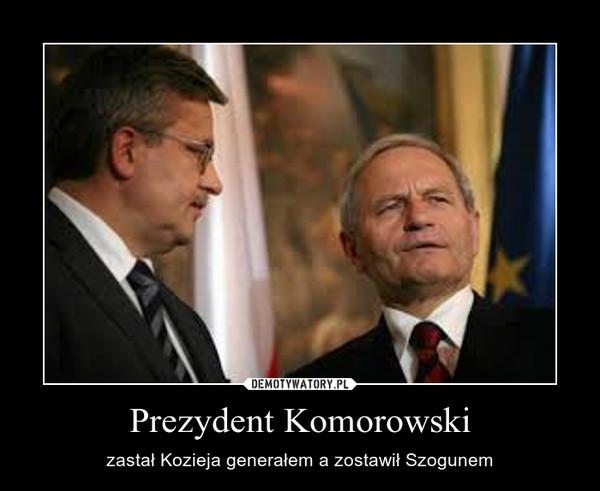 Prezydent Komorowski – zastał Kozieja generałem a zostawił Szogunem