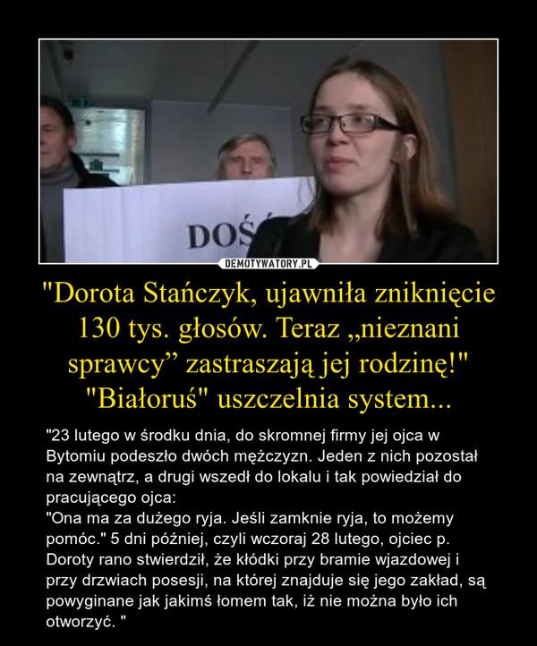 """""""Dorota Stańczyk, ujawniła zniknięcie 130 tys. głosów. Teraz """"nieznani sprawcy"""" zastraszają jej rodzinę!"""" """"Białoruś"""" uszczelnia system... – """"23 lutego w środku dnia, do skromnej firmy jej ojca w Bytomiu podeszło dwóch mężczyzn. Jeden z nich pozostał na zewnątrz, a drugi wszedł do lokalu i tak powiedział do pracującego ojca: """"Ona ma za dużego ryja. Jeśli zamknie ryja, to możemy pomóc."""" 5 dni później, czyli wczoraj 28 lutego, ojciec p. Doroty rano stwierdził, że kłódki przy bramie wjazdowej i przy drzwiach posesji, na której znajduje się jego zakład, są powyginane jak jakimś łomem tak, iż nie można było ich otworzyć. """""""