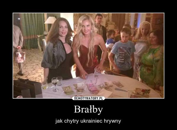 Brałby – jak chytry ukrainiec hrywny