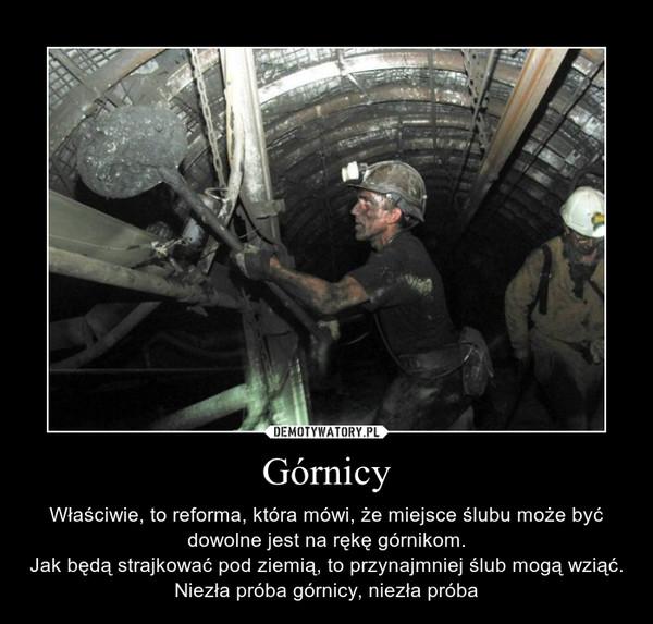 Górnicy – Właściwie, to reforma, która mówi, że miejsce ślubu może być dowolne jest na rękę górnikom.Jak będą strajkować pod ziemią, to przynajmniej ślub mogą wziąć.Niezła próba górnicy, niezła próba