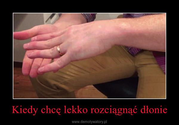 Kiedy chcę lekko rozciągnąć dłonie –