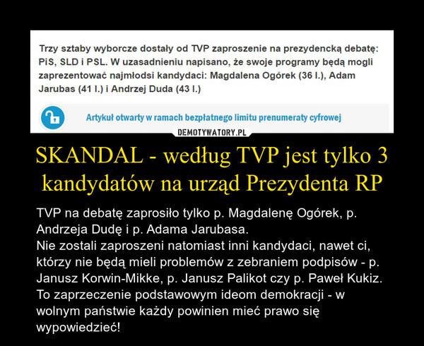 SKANDAL - według TVP jest tylko 3 kandydatów na urząd Prezydenta RP – TVP na debatę zaprosiło tylko p. Magdalenę Ogórek, p. Andrzeja Dudę i p. Adama Jarubasa. Nie zostali zaproszeni natomiast inni kandydaci, nawet ci, którzy nie będą mieli problemów z zebraniem podpisów - p. Janusz Korwin-Mikke, p. Janusz Palikot czy p. Paweł Kukiz.To zaprzeczenie podstawowym ideom demokracji - w wolnym państwie każdy powinien mieć prawo się wypowiedzieć!
