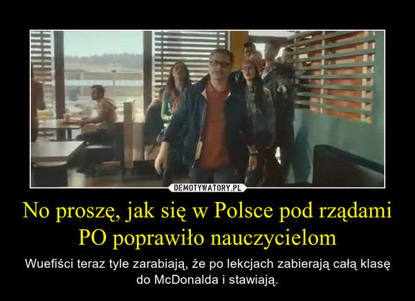 No proszę, jak się w Polsce pod rządami PO poprawiło nauczycielom – Wuefiści teraz tyle zarabiają, że po lekcjach zabierają całą klasę do McDonalda i stawiają.