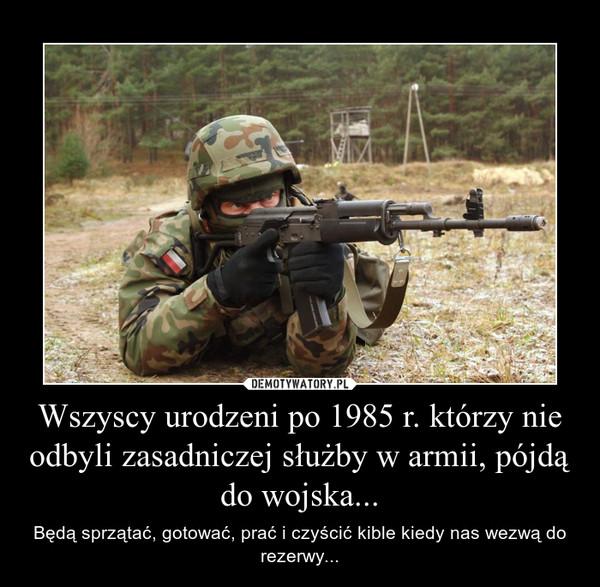 Wszyscy urodzeni po 1985 r. którzy nie odbyli zasadniczej służby w armii, pójdą do wojska... – Będą sprzątać, gotować, prać i czyścić kible kiedy nas wezwą do rezerwy...