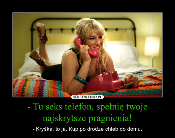 - Tu seks telefon, spełnię twoje najskrytsze pragnienia! – - Kryśka, to ja. Kup po drodze chleb do domu.