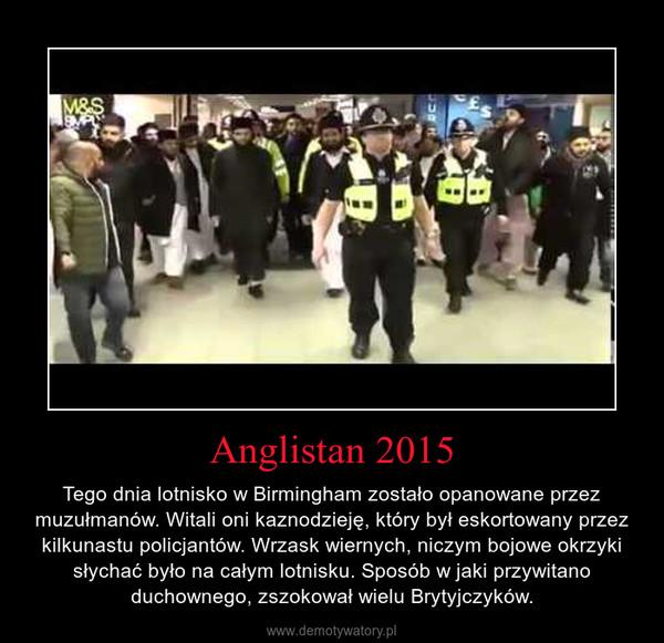 Anglistan 2015 – Tego dnia lotnisko w Birmingham zostało opanowane przez muzułmanów. Witali oni kaznodzieję, który był eskortowany przez kilkunastu policjantów. Wrzask wiernych, niczym bojowe okrzyki słychać było na całym lotnisku. Sposób w jaki przywitano duchownego, zszokował wielu Brytyjczyków.