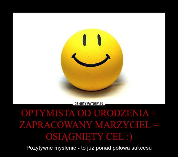 OPTYMISTA OD URODZENIA + ZAPRACOWANY MARZYCIEL = OSIĄGNIĘTY CEL :) – Pozytywne myślenie - to już ponad połowa sukcesu