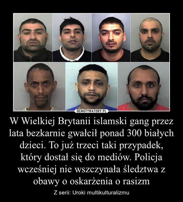W Wielkiej Brytanii islamski gang przez lata bezkarnie gwałcił ponad 300 białych dzieci. To już trzeci taki przypadek, który dostał się do mediów. Policja wcześniej nie wszczynała śledztwa z obawy o oskarżenia o rasizm – Z serii: Uroki multikulturalizmu