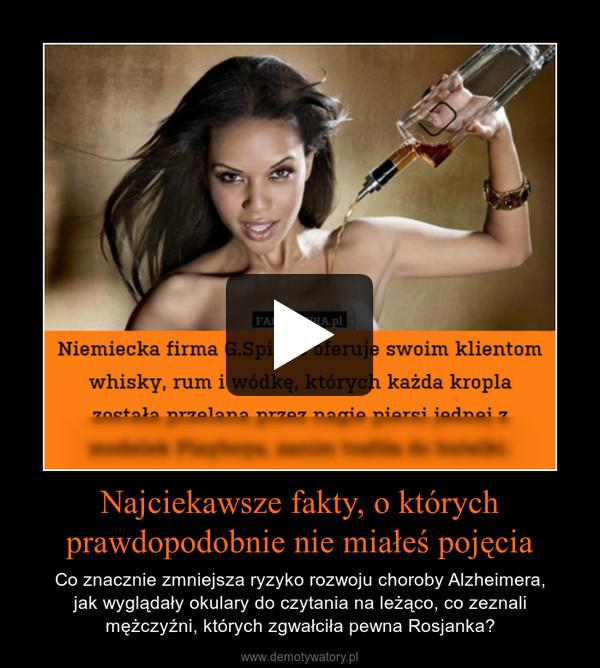 Najciekawsze fakty, o którychprawdopodobnie nie miałeś pojęcia – Co znacznie zmniejsza ryzyko rozwoju choroby Alzheimera,jak wyglądały okulary do czytania na leżąco, co zeznali mężczyźni, których zgwałciła pewna Rosjanka?
