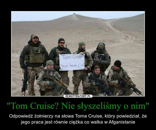 """""""Tom Cruise? Nie słyszeliśmy o nim"""" – Odpowiedź żołnierzy na słowa Toma Cruise, który powiedział, że jego praca jest równie ciężka co walka w Afganistanie"""