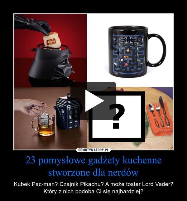 23 pomysłowe gadżety kuchenne stworzone dla nerdów – Kubek Pac-man? Czajnik Pikachu? A może toster Lord Vader? Który z nich podoba Ci się najbardziej?