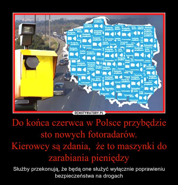 Do końca czerwca w Polsce przybędzie sto nowych fotoradarów.Kierowcy są zdania,  że to maszynki do zarabiania pieniędzy – Służby przekonują, że będą one służyć wyłącznie poprawieniu bezpieczeństwa na drogach