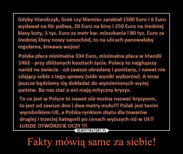 Fakty mówią same za siebie! –  Gdyby Irlandczyk, Grek czy Niemiec zarabiał 1500 Euro i 5.50 Euro wydawał na litr paliwa, 20 Euro na kino i 250 Euro na średniej klasy buty, 5 tys. Euro za metr kw. mieszkania i 60 tys. Euro za średniej klasy nowy samochód, to na ulicach panowałaby regularna, krwawa wojna! Polska płaca minimalna to 334 Euro, minimalna płaca w Irlandii 1462 przy zbliżonych kosztach życia. Polacy to najgłupszy naród na świecie , od zawsze okradany i poniżany, i nawet nie zdający sobie z tego sprawy (vide wyniki wyborów). A teraz jeszcze będziemy się dokładać do wymienionych wyżej państw. Bo nas stać a oni mają mityczny kryzys. To co jest w Polsce to nawet nie można nazwać kryzysem, to jest od zawsze dno i dwa metry mułu!!! Polak jest tanim wyrobnikiem UE, a Polska rynkiem zbytu dla towarów drugiej i trzeciej kategorii po cenach wyższych niż w UE !! LUDZIE OTWÓRZCIE OCZY