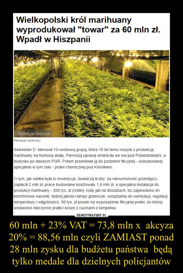 """60 mln + 23% VAT = 73,8 mln x  akcyza 20% = 88,56 mln czyli ZAMIAST ponad 28 mln zysku dla budżetu państwa  będą tylko medale dla dzielnych policjantów –  Na lotnisku w Hiszpanii zatrzymano Sebastiana D., który rozkręcił największy w Wielkopolsce narkobiznes. Jego podziemne plantacje wyprodukowały marihuanę wartą 60 mln zł.Sebastiana D., ps. """"Eda"""", namierzali od kilku miesięcy policjanci ze specjalnej grupy pościgowej wielkopolskiej policji. Wiedzieli, że mężczyzna ukrywał się w Niemczech, potem przeniósł się do Hiszpanii. W poszukiwaniach pomagali policjanci z tych krajów oraz oficer łącznikowy polskiej policji w Berlinie.""""Wyborcza"""" dowiedziała się, że w niedzielę Sebastiana D. zatrzymano na lotnisku w Alicante. Mimo że ukrywał się pod innym nazwiskiem (miał słoweńskie dokumenty), nie mogło być mowy o pomyłce, bo hiszpańscy policjanci mieli jego zdjęcie. Krzaki rosły pod pralniąSebastian D. kierował 13-osobową grupą, która 10 lat temu ruszyła z produkcją marihuany na hurtową skalę. Pierwszą uprawę umieściła we wsi pod Pobiedziskami, w budynku po dawnym PGR. Potem przeniosła ją do podziemi fikcyjnej - wybudowanej specjalnie w tym celu - pralni chemicznej pod Kórnikiem.O tym, jak wielka była to inwestycja, świadczą liczby: za nieruchomość przestępcy zapłacili 2 mln zł, prace budowlane kosztowały 1,8 mln zł, a specjalna instalacja do produkcji marihuany - 350 tys. zł (rośliny rosły jak na drożdżach, bo zapewniono im komfortowe warunki: dobrej jakości lampy grzewcze, urządzenia do wentylacji, regulacji temperatury i wilgotności). 50 tys. zł poszło na wyposażenie fikcyjnej pralni, do której wstawiono nieczynne pralki i kosze z ciuchami z lumpeksu.Pod ziemią rosło 10 tys. krzewów konopi. Zdaniem policji była to największa taka uprawa w Polsce. W sumie grupa wyprodukowała marihuanę wartą 60 mln zł."""