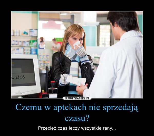 Czemu w aptekach nie sprzedają czasu? – Przecież czas leczy wszystkie rany...