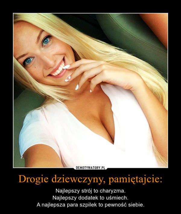 Drogie dziewczyny, pamiętajcie: – Najlepszy strój to charyzma.Najlepszy dodatek to uśmiech.A najlepsza para szpilek to pewność siebie.