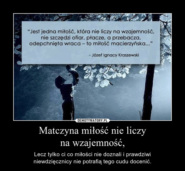 Matczyna miłość nie liczyna wzajemność, – Lecz tylko ci co miłości nie doznali i prawdziwiniewdzięcznicy nie potrafią tego cudu docenić.