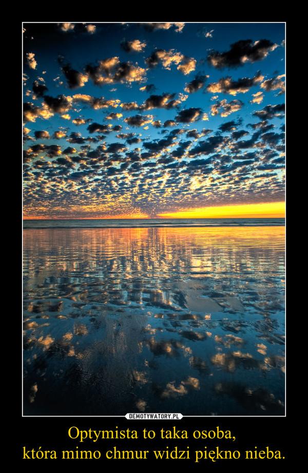 Optymista to taka osoba, która mimo chmur widzi piękno nieba. –