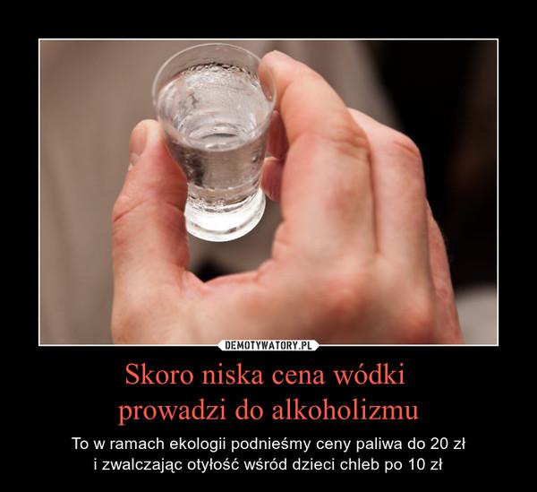 Skoro niska cena wódki prowadzi do alkoholizmu – To w ramach ekologii podnieśmy ceny paliwa do 20 złi zwalczając otyłość wśród dzieci chleb po 10 zł