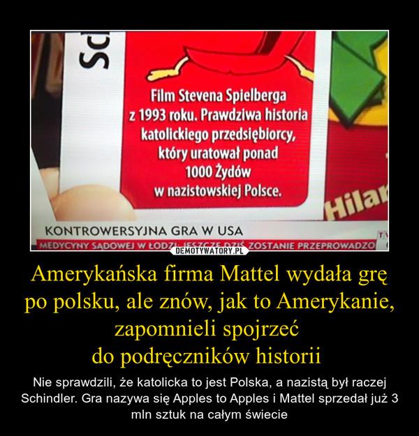 Amerykańska firma Mattel wydała grę po polsku, ale znów, jak to Amerykanie, zapomnieli spojrzeć  do podręczników historii