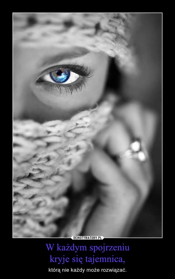 W każdym spojrzeniukryje się tajemnica, – którą nie każdy może rozwiązać.