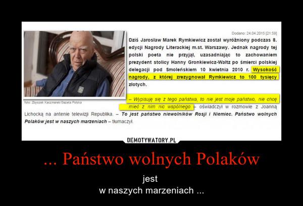 ... Państwo wolnych Polaków – jest w naszych marzeniach ...