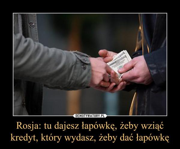 Rosja: tu dajesz łapówkę, żeby wziąć kredyt, który wydasz, żeby dać łapówkę –
