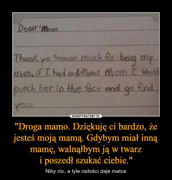 """""""Droga mamo. Dziękuję ci bardzo, że jesteś moją mamą. Gdybym miał inną mamę, walnąłbym ją w twarzi poszedł szukać ciebie."""" – Niby nic, a tyle radości daje matce"""