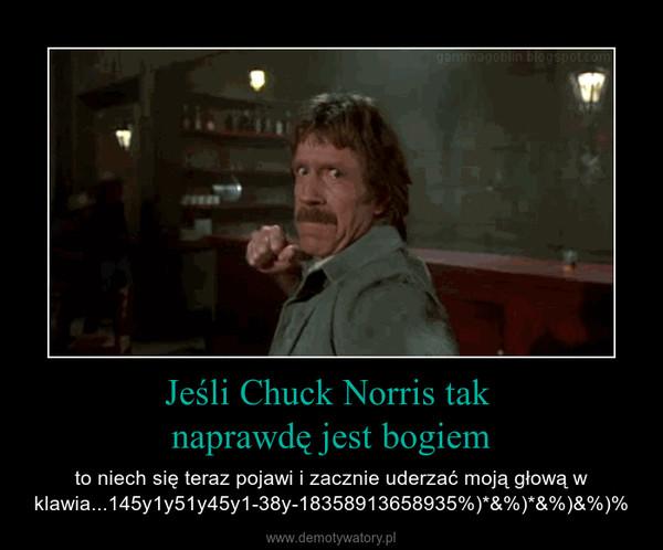 Jeśli Chuck Norris tak naprawdę jest bogiem – to niech się teraz pojawi i zacznie uderzać moją głową w klawia...145y1y51y45y1-38y-18358913658935%)*&%)*&%)&%)%
