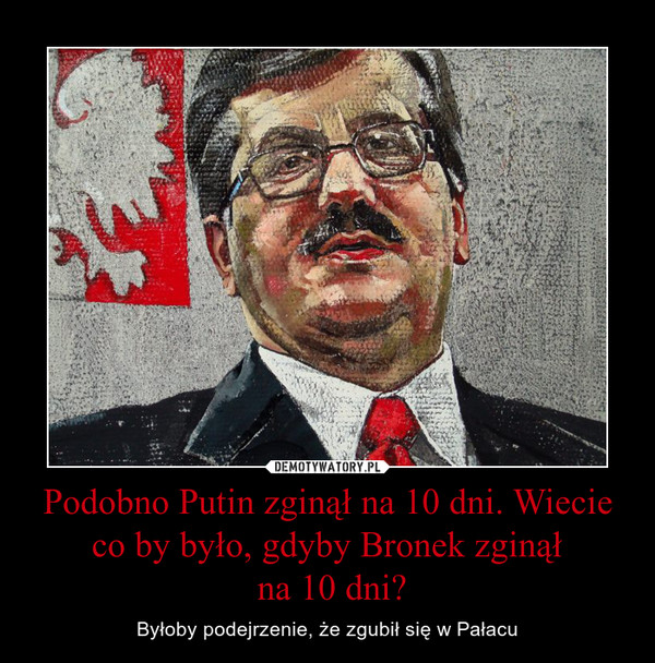 Podobno Putin zginął na 10 dni. Wiecie co by było, gdyby Bronek zginął na 10 dni? – Byłoby podejrzenie, że zgubił się w Pałacu